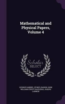 Mathematical and Physical Papers, Volume 4 - George Gabriel Stokes
