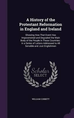 A History of the Protestant Reformation in England and Ireland - William Cobbett