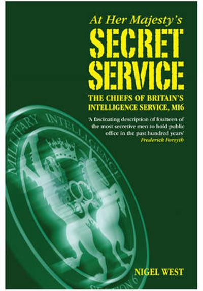 At Her Majesty's Secret Service: The Chiefs of Britain's Intelligence Agency, MI6 - Nigel West
