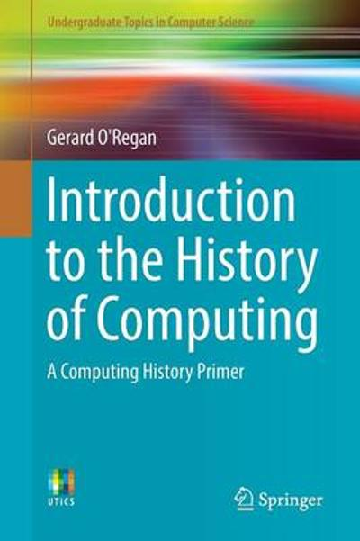 Introduction to the History of Computing - Gerard O'Regan