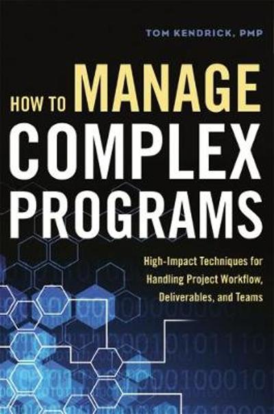 How to Manage Complex Programs: High-Impact Techniques for Handling Project Workflow, Deliverables, and Teams - Tom Kendrick