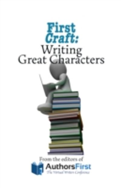 First Craft: Writing Great Characters - Editors of AuthorsFirst