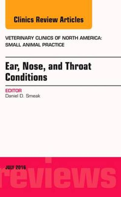 Ear, Nose, and Throat Conditions, An Issue of Veterinary Clinics of North America: Small Animal Practice - Daniel D. Smeak