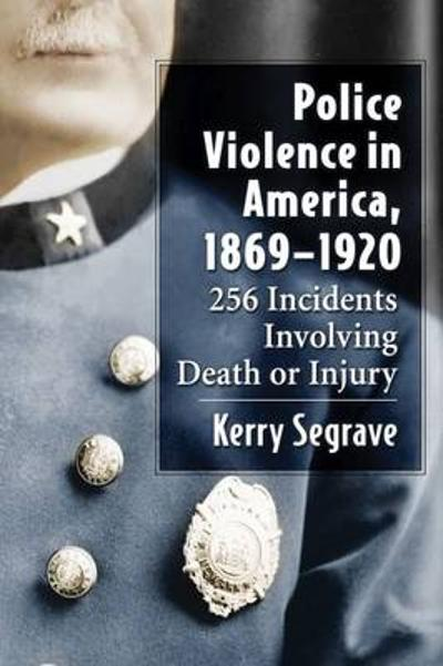 Police Violence in America, 1869-1920 - Kerry Segrave