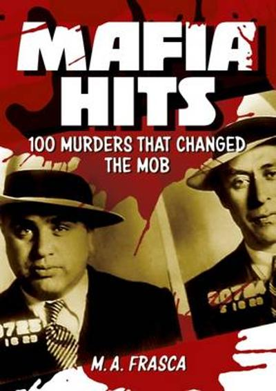 Mafia Hits: 100 Murders That Changed the World - M. A. Frasca