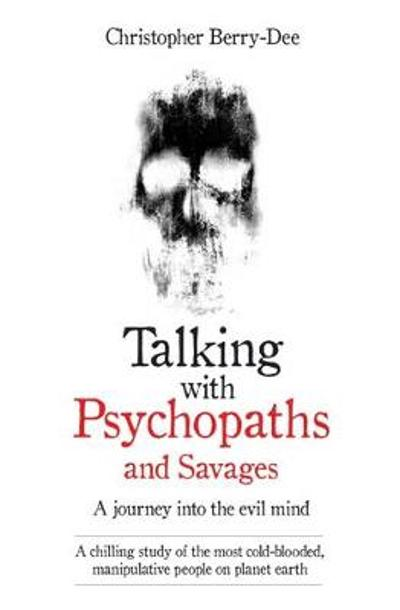 Talking with Psychopaths and Savages - a Journey into the Evil Mind - Christopher Berry-Dee