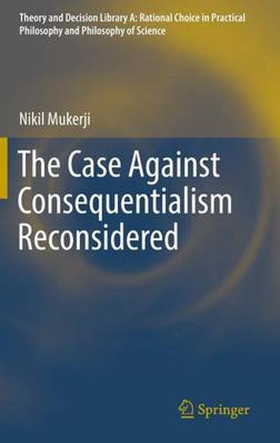The Case Against Consequentialism Reconsidered - Nikil Mukerji