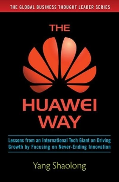 The Huawei Way: Lessons from an International Tech Giant on Driving Growth by Focusing on Never-Ending Innovation - Yang Shaolong