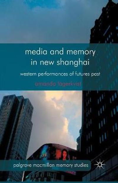 Media and Memory in New Shanghai - A. Lagerkvist