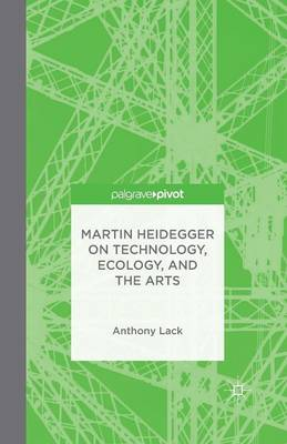 Martin Heidegger on Technology, Ecology, and the Arts - A. Lack