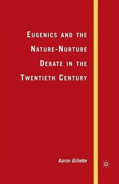 Eugenics and the Nature-Nurture Debate in the Twentieth Century - A. Gillette