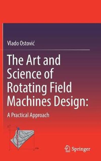 The Art and Science of Rotating Field Machines Design: A Practical Approach - Vlado Ostovic