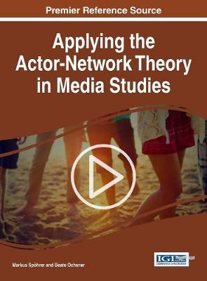 Applying the Actor-Network Theory in Media Studies - Markus Spoehrer