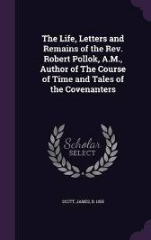 The Life, Letters and Remains of the REV. Robert Pollok, A.M., Author of the Course of Time and Tales of the Covenanters - James Scott