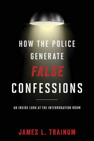 How the Police Generate False Confessions - James L. Trainum
