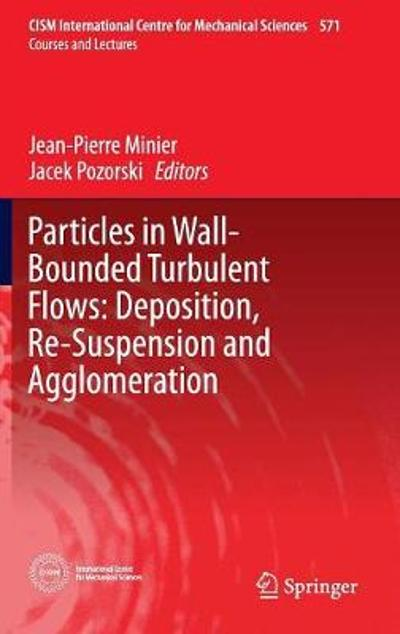 Particles in Wall-Bounded Turbulent Flows: Deposition, Re-Suspension and Agglomeration - Jean-Pierre Minier