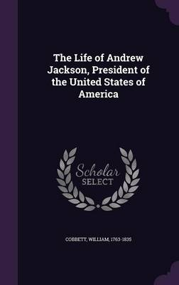 The Life of Andrew Jackson, President of the United States of America - William Cobbett