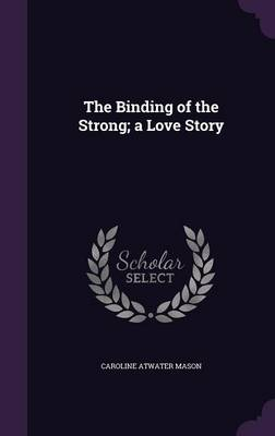 The Binding of the Strong; A Love Story - Caroline Atwater Mason