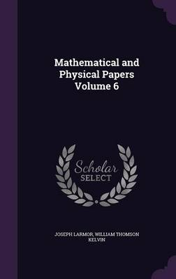 Mathematical and Physical Papers Volume 6 - Joseph Larmor