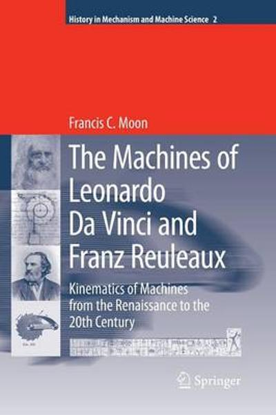 The Machines of Leonardo Da Vinci and Franz Reuleaux - Francis C. Moon
