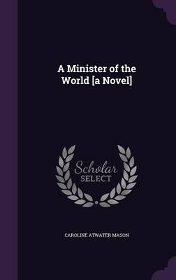 A Minister of the World [A Novel] - Caroline Atwater Mason