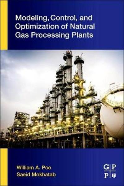Modeling, Control, and Optimization of Natural Gas Processing Plants - William A. Poe