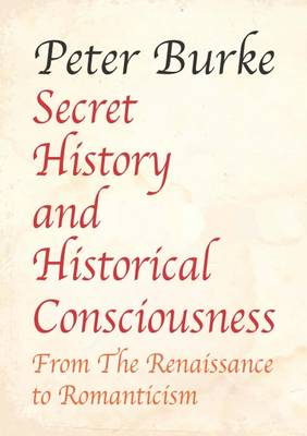 Secret History and Historical Consciousness From Renaissance to Romanticism - Peter Burke