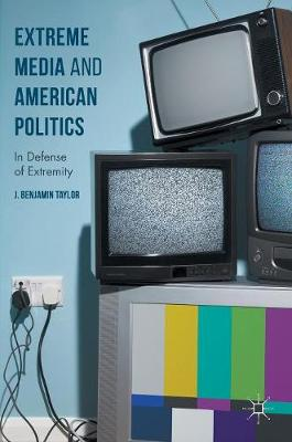 Extreme Media and American Politics - J. Benjamin Taylor