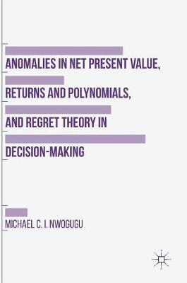 Anomalies in Net Present Value, Returns and Polynomials, and Regret Theory in Decision-Making - Michael C. I. Nwogugu