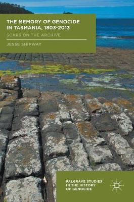 The Memory of Genocide in Tasmania, 1803-2013 - Jesse Shipway