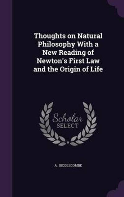 Thoughts on Natural Philosophy with a New Reading of Newton's First Law and the Origin of Life - A Biddlecombe