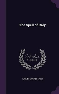The Spell of Italy - Caroline Atwater Mason