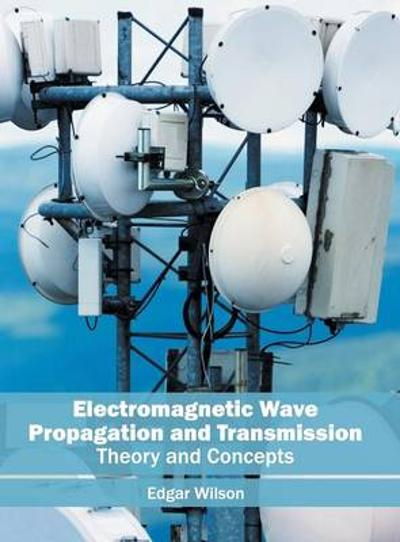 Electromagnetic Wave Propagation and Transmission: Theory and Concepts - Edgar Wilson