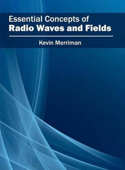 Essential Concepts of Radio Waves and Fields - Kevin Merriman