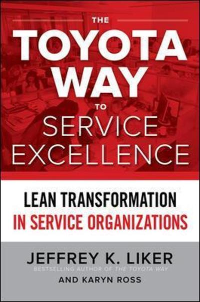 The Toyota Way to Service Excellence: Lean Transformation in Service Organizations - Jeffrey Liker