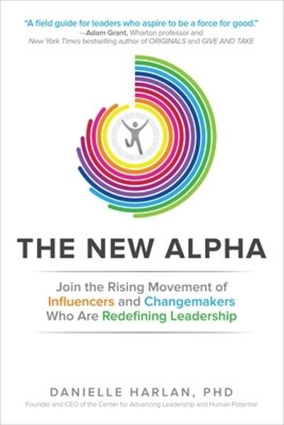 The New Alpha: Join the Rising Movement of Influencers and Changemakers Who are Redefining Leadership - Danielle Harlan