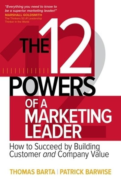 The 12 Powers of a Marketing Leader: How to Succeed by Building Customer and Company Value - Thomas Barta