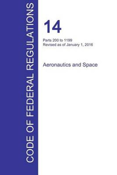 Cfr 14, Parts 200 to 1199, Aeronautics and Space, January 01, 2016 (Volume 4 of 5) - Office of the Federal Register (Cfr)