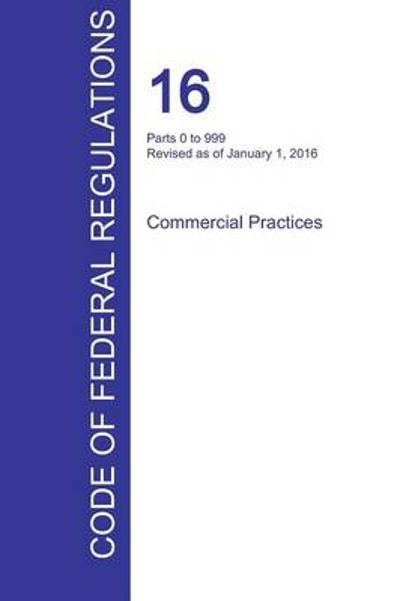 Cfr 16, Parts 0 to 999, Commercial Practices, January 01, 2016 (Volume 1 of 2) - Office of the Federal Register (Cfr)
