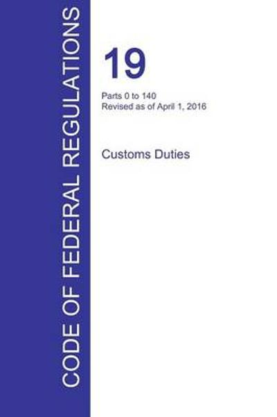 Cfr 19, Parts 0 to 140, Customs Duties, April 01, 2016 (Volume 1 of 3) - Office of the Federal Register (Cfr)