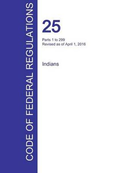 Cfr 25, Parts 1 to 299, Indians, April 01, 2016 (Volume 1 of 2) - Office of the Federal Register (Cfr)