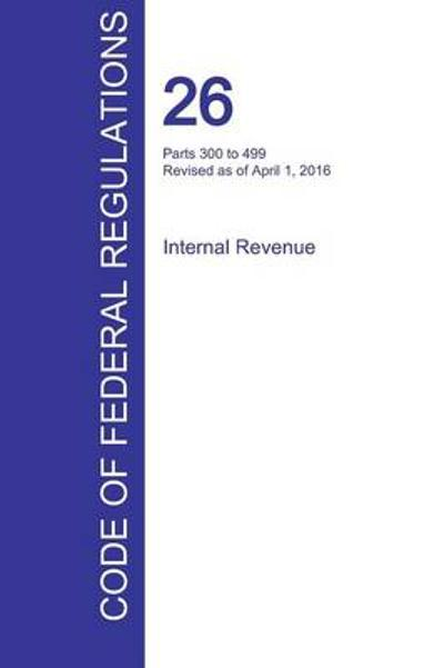 Cfr 26, Parts 300 to 499, Internal Revenue, April 01, 2016 (Volume 20 of 22) - Office of the Federal Register (Cfr)