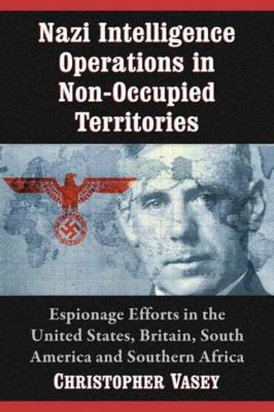 Nazi Intelligence Operations in Non-Occupied Territories - Christopher Vasey