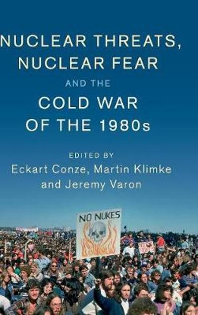 Nuclear Threats, Nuclear Fear and the Cold War of the 1980s - Eckart Conze