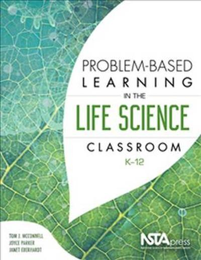 Problem-Based Learning in the Life Science Classroom, K 12 - Tom McConnell