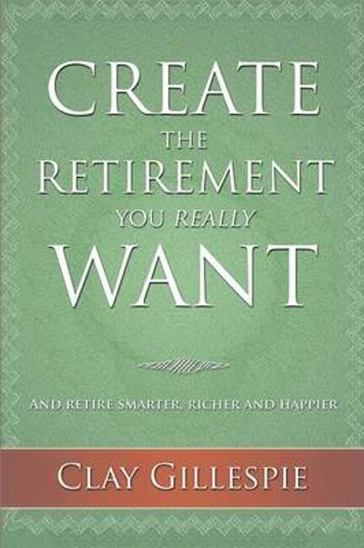 Create the Retirement You Really Want - Clay Gillespie