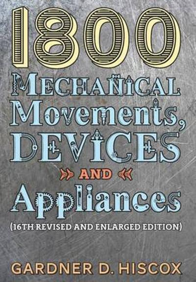 1800 Mechanical Movements, Devices and Appliances (16th Enlarged Edition) - Gardner D Hiscox