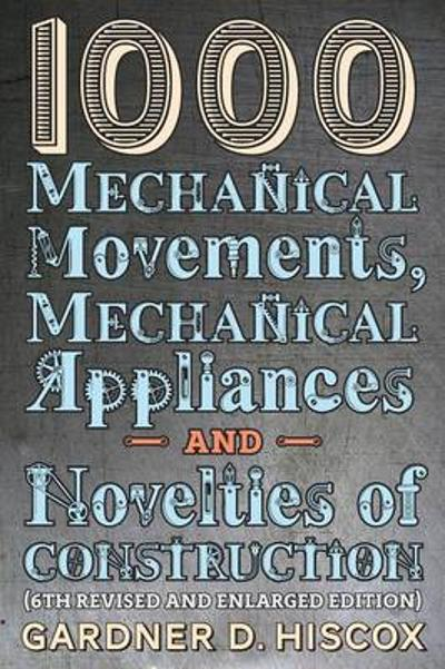 1000 Mechanical Movements, Mechanical Appliances and Novelties of Construction (6th Revised and Enlarged Edition) - Gardner D Hiscox