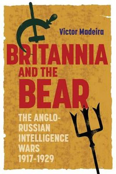 Britannia and the Bear - The Anglo-Russian Intelligence Wars, 1917-1929 - Victor Madeira