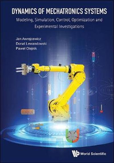 Dynamics Of Mechatronics Systems: Modeling, Simulation, Control, Optimization And Experimental Investigations - Jan Awrejcewicz